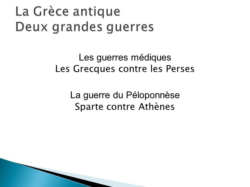 Les guerres médiques Les Grecques contre les Perses La guerre du Péloponnèse Sparte contre Athènes
