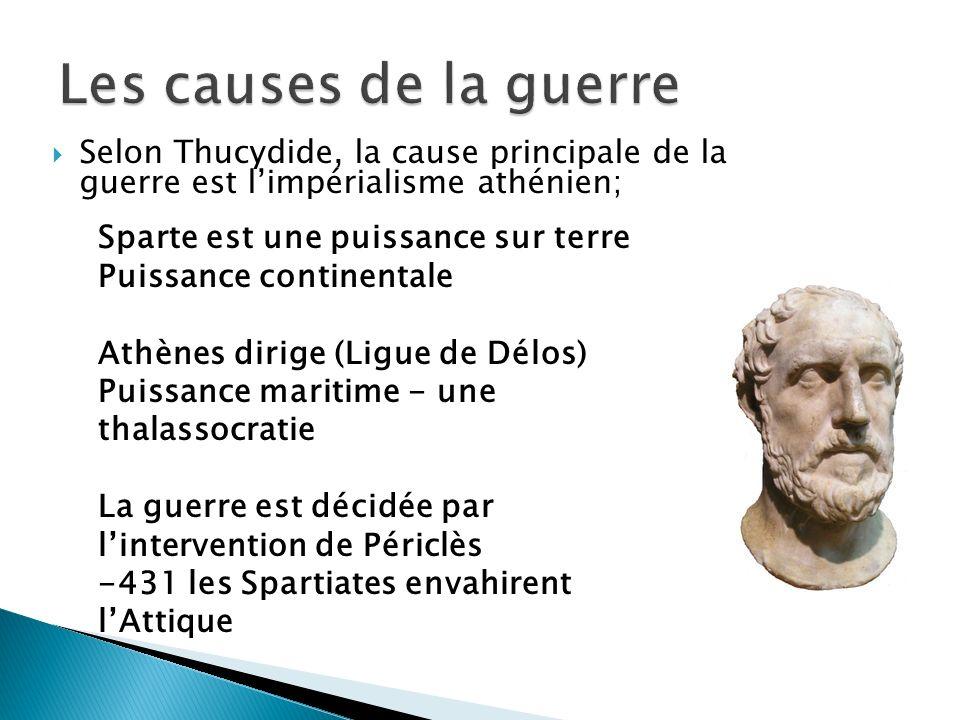 Selon Thucydide, la cause principale de la guerre est limpérialisme athénien; Sparte est une puissance sur terre Puissance continentale Athènes dirige (Ligue de Délos) Puissance maritime - une thalassocratie La guerre est décidée par lintervention de Périclès -431 les Spartiates envahirent lAttique