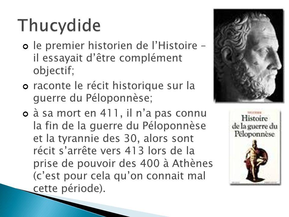 le premier historien de lHistoire – il essayait dêtre complément objectif; raconte le récit historique sur la guerre du Péloponnèse; à sa mort en 411, il na pas connu la fin de la guerre du Péloponnèse et la tyrannie des 30, alors sont récit sarrête vers 413 lors de la prise de pouvoir des 400 à Athènes (cest pour cela quon connait mal cette période).