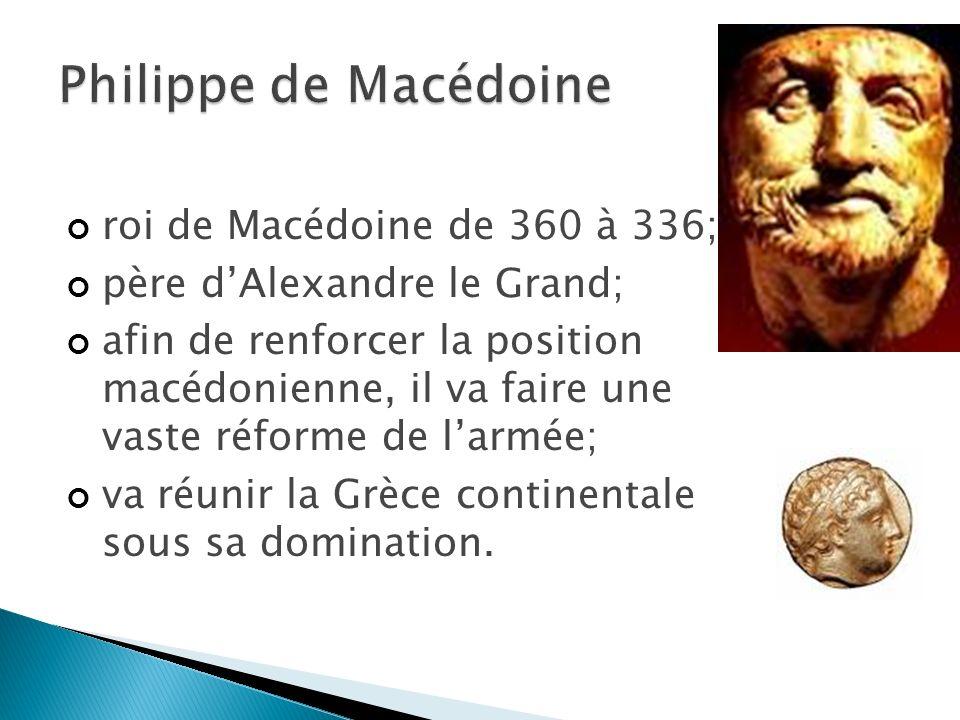 roi de Macédoine de 360 à 336; père dAlexandre le Grand; afin de renforcer la position macédonienne, il va faire une vaste réforme de larmée; va réunir la Grèce continentale sous sa domination.