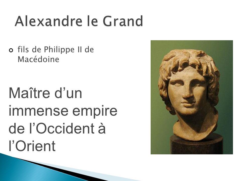fils de Philippe II de Macédoine Maître dun immense empire de lOccident à lOrient