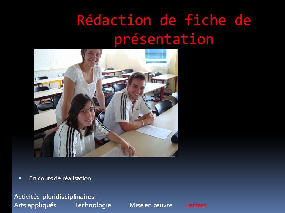 Rédaction de fiche de présentation Activités pluridisciplinaires: Arts appliqués Technologie Mise en œuvre Lettres En cours de réalisation.