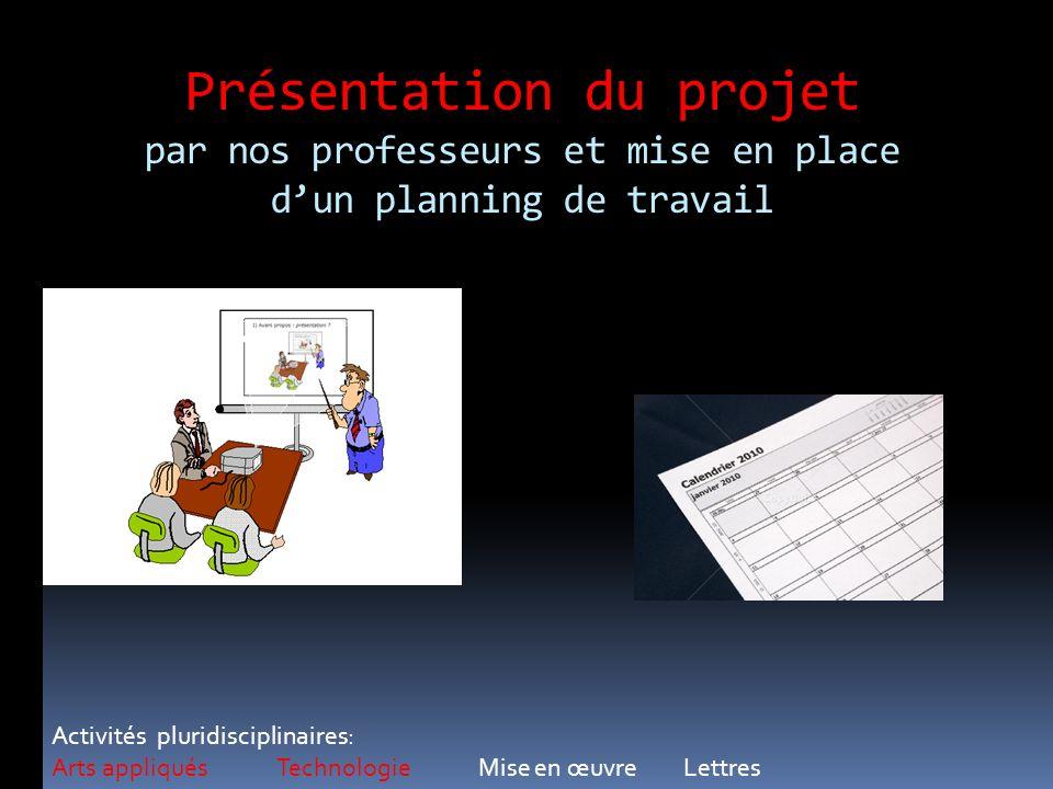 Présentation du projet par nos professeurs et mise en place dun planning de travail Activités pluridisciplinaires: Arts appliqués Technologie Mise en
