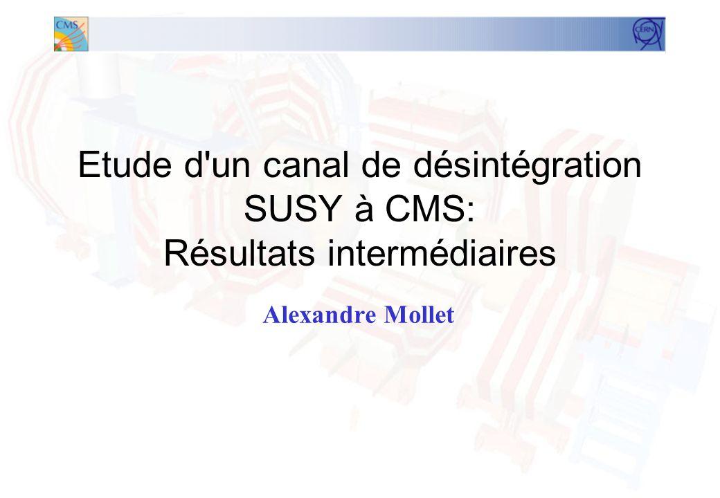 Etude d un canal de désintégration SUSY à CMS: Résultats intermédiaires Alexandre Mollet