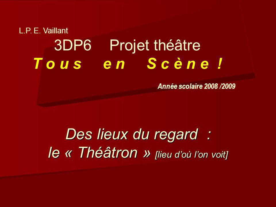 Des lieux du regard : le « Théâtron » [lieu doù lon voit] L.P. E. Vaillant 3DP6 Projet théâtre T o u s e n S c è n e ! Année scolaire 2008 /2009