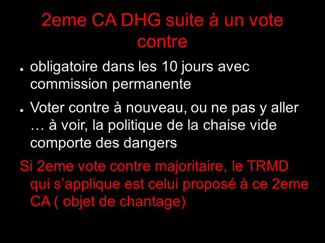 2eme CA DHG suite à un vote contre obligatoire dans les 10 jours avec commission permanente Voter contre à nouveau, ou ne pas y aller … à voir, la politique de la chaise vide comporte des dangers Si 2eme vote contre majoritaire, le TRMD qui sapplique est celui proposé à ce 2eme CA ( objet de chantage)