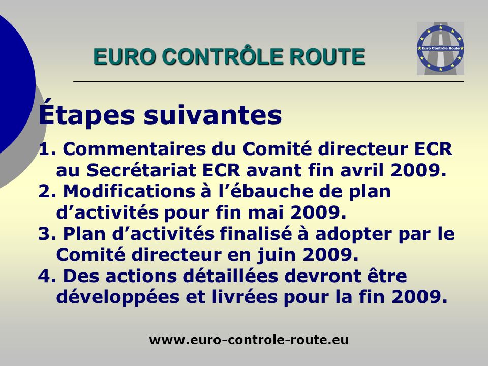 www.euro-controle-route.eu Étapes suivantes 1. Commentaires du Comité directeur ECR au Secrétariat ECR avant fin avril 2009. 2. Modifications à lébauc