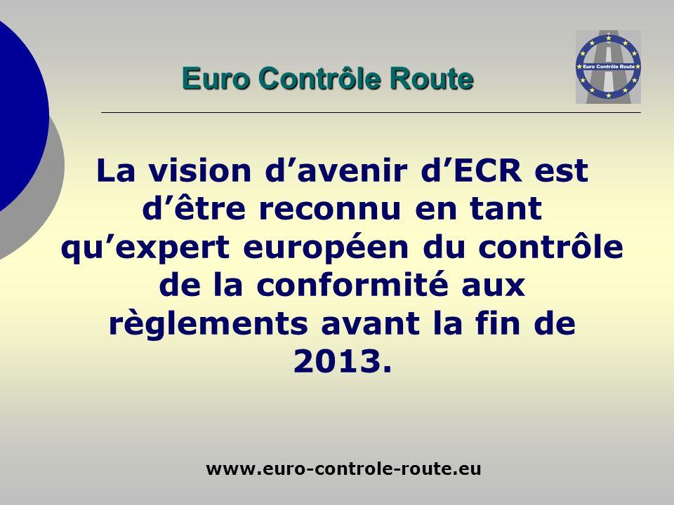 www.euro-controle-route.eu La vision davenir dECR est dêtre reconnu en tant quexpert européen du contrôle de la conformité aux règlements avant la fin de 2013.
