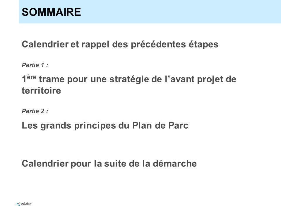 SOMMAIRE Calendrier et rappel des précédentes étapes Partie 1 : 1 ère trame pour une stratégie de lavant projet de territoire Partie 2 : Les grands principes du Plan de Parc Calendrier pour la suite de la démarche