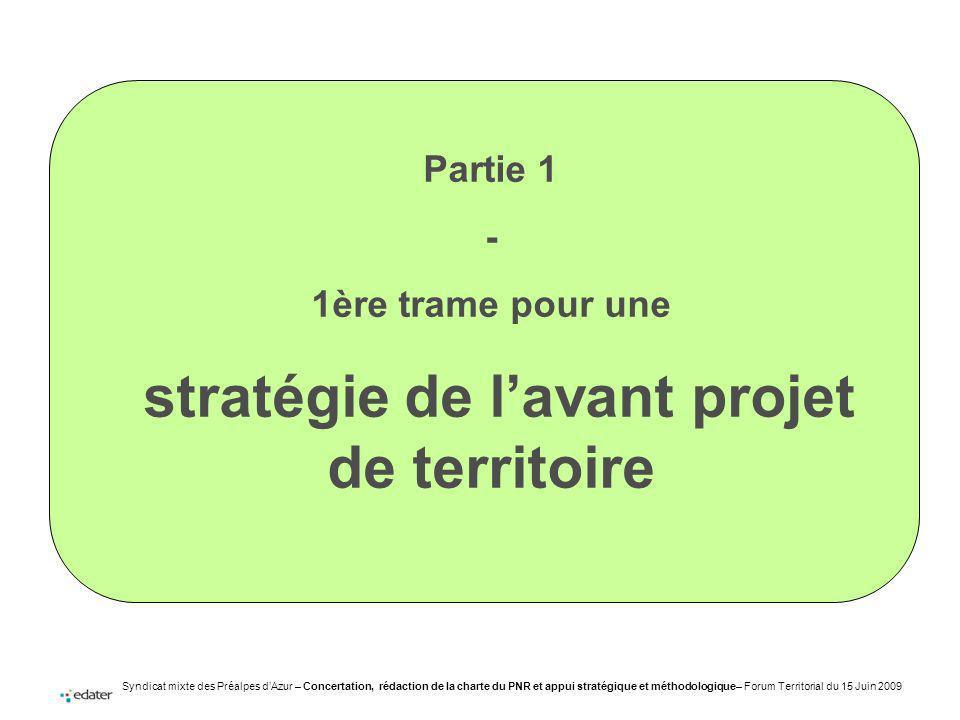 Syndicat mixte des Préalpes dAzur – Concertation, rédaction de la charte du PNR et appui stratégique et méthodologique– Forum Territorial du 15 Juin 2009 Partie 1 - 1ère trame pour une stratégie de lavant projet de territoire