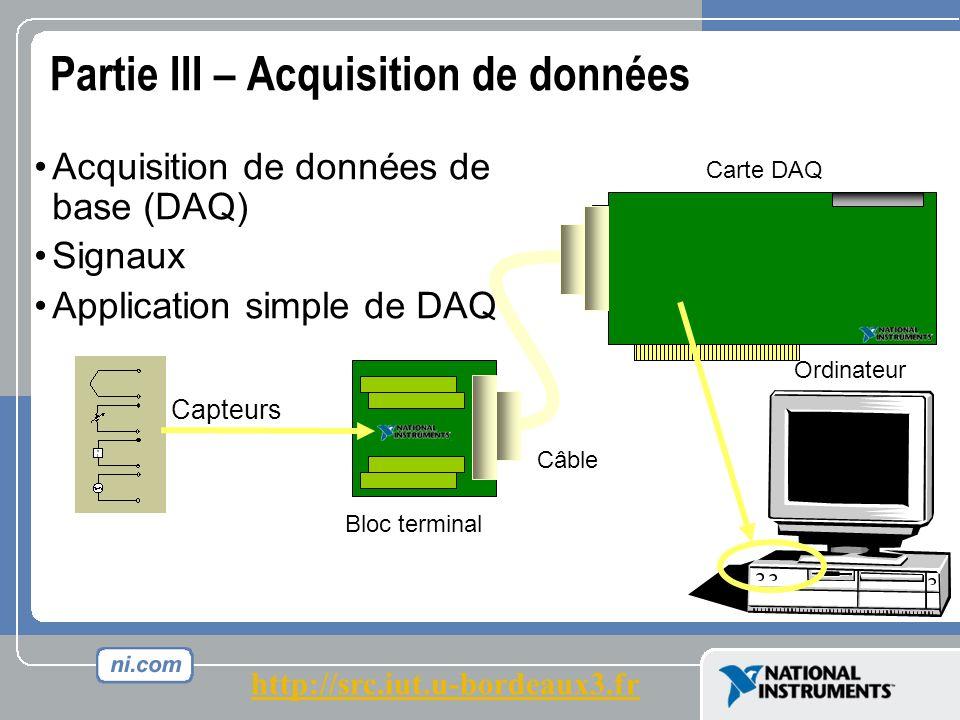 Partie III – Acquisition de données Acquisition de données de base (DAQ) Signaux Application simple de DAQ Ordinateur Carte DAQ Bloc terminal Câble Capteurs http://src.iut.u-bordeaux3.fr