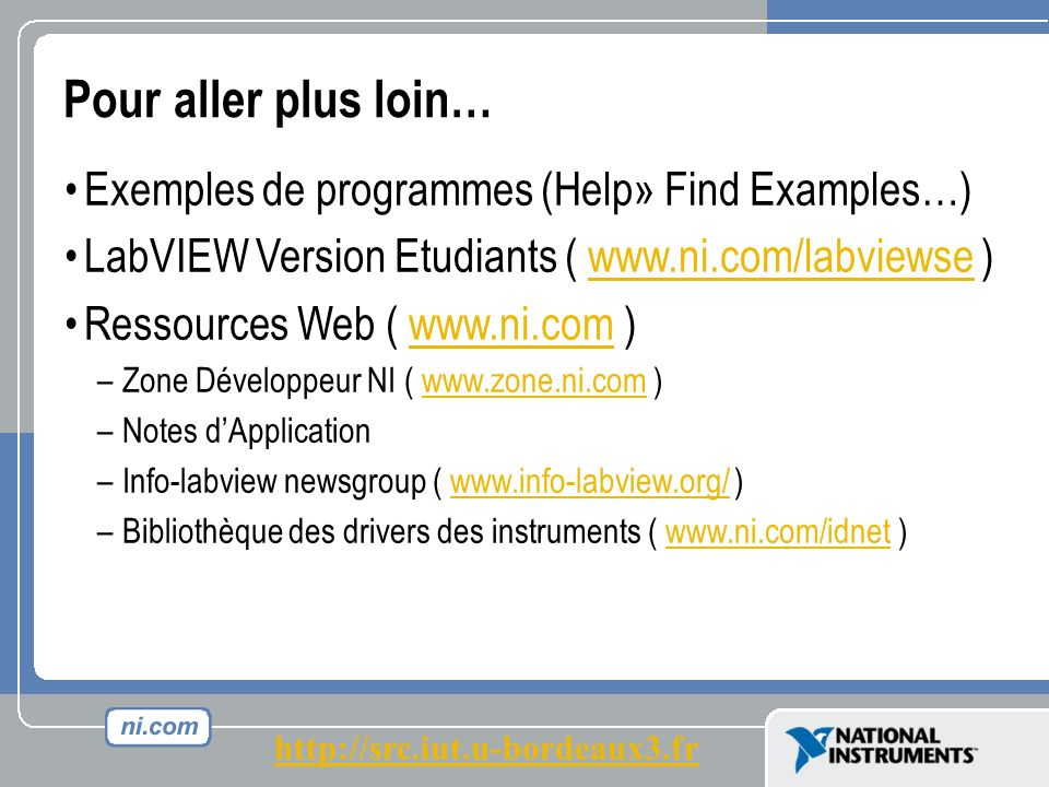 Pour aller plus loin… Exemples de programmes (Help» Find Examples…) LabVIEW Version Etudiants ( www.ni.com/labviewse )www.ni.com/labviewse Ressources Web ( www.ni.com )www.ni.com – –Zone Développeur NI ( www.zone.ni.com )www.zone.ni.com – –Notes dApplication – –Info-labview newsgroup ( www.info-labview.org/ )www.info-labview.org/ – –Bibliothèque des drivers des instruments ( www.ni.com/idnet )www.ni.com/idnet http://src.iut.u-bordeaux3.fr