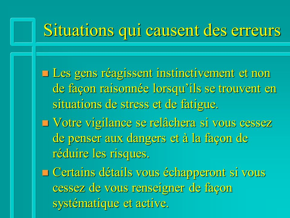 Situations qui causent des erreurs n Les gens réagissent instinctivement et non de façon raisonnée lorsquils se trouvent en situations de stress et de fatigue.