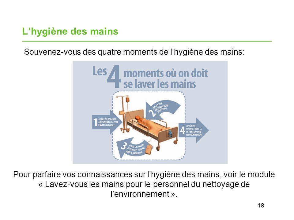 18 Lhygiène des mains Souvenez-vous des quatre moments de lhygiène des mains: Pour parfaire vos connaissances sur lhygiène des mains, voir le module « Lavez-vous les mains pour le personnel du nettoyage de lenvironnement ».
