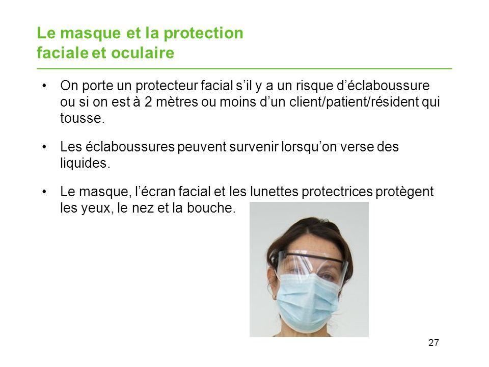 27 Le masque et la protection faciale et oculaire On porte un protecteur facial sil y a un risque déclaboussure ou si on est à 2 mètres ou moins dun client/patient/résident qui tousse.