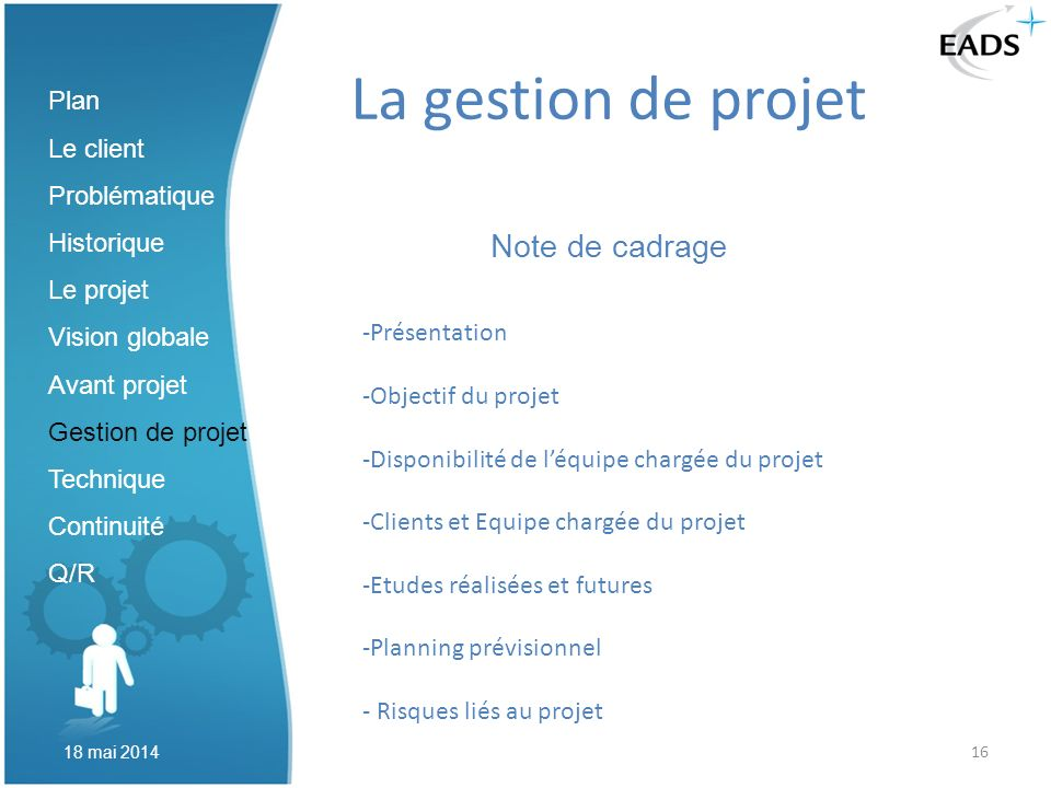 16 La gestion de projet Note de cadrage Plan Le client Problématique Historique Le projet Vision globale Avant projet Gestion de projet Technique Cont