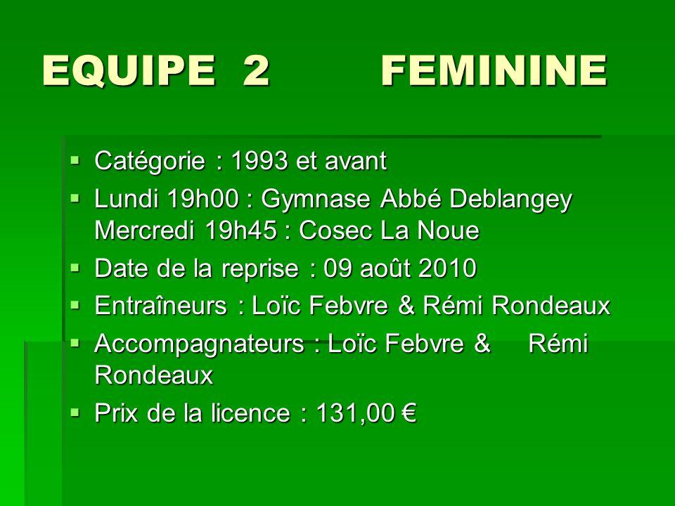EQUIPE 2 FEMININE Catégorie : 1993 et avant Catégorie : 1993 et avant Lundi 19h00 : Gymnase Abbé Deblangey Mercredi 19h45 : Cosec La Noue Lundi 19h00