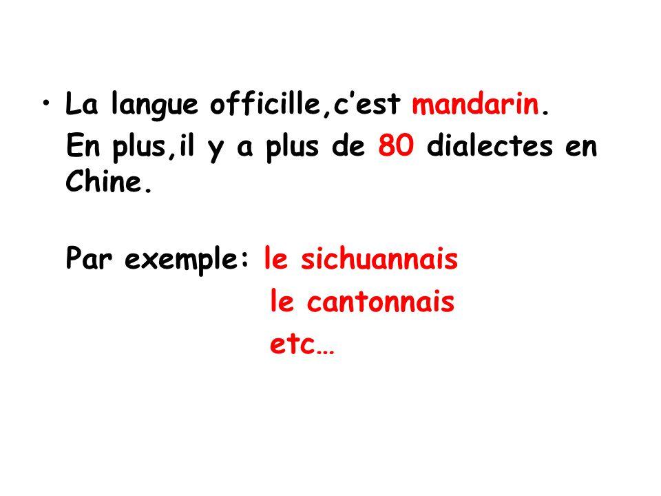 La langue officille,cest mandarin. En plus,il y a plus de 80 dialectes en Chine. Par exemple: le sichuannais le cantonnais etc…