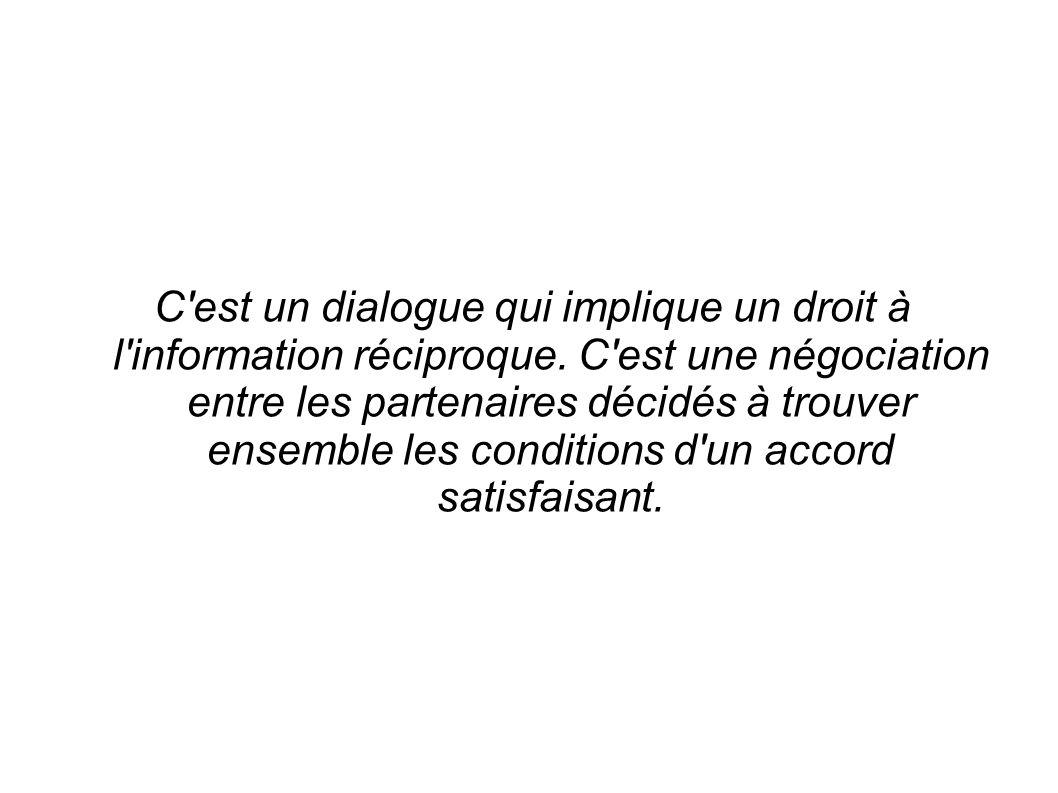 C'est un dialogue qui implique un droit à l'information réciproque. C'est une négociation entre les partenaires décidés à trouver ensemble les conditi