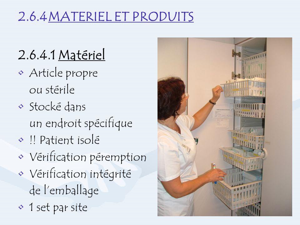 2.6.4MATERIEL ET PRODUITS 2.6.4.1 Matériel Article propre ou stérile Stocké dans un endroit spécifique !! Patient isolé Vérification péremption Vérifi
