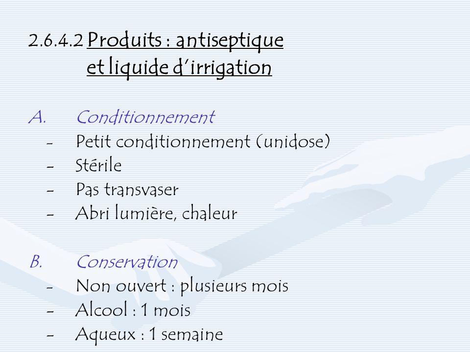 2.6.4.2 Produits : antiseptique et liquide dirrigation A.Conditionnement - Petit conditionnement (unidose) -Stérile -Pas transvaser -Abri lumière, cha