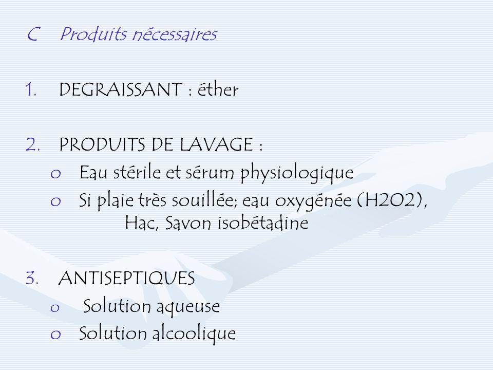 CProduits nécessaires 1. 1.DEGRAISSANT : éther 2.PRODUITS DE LAVAGE : o oEau stérile et sérum physiologique o oSi plaie très souillée; eau oxygénée (H