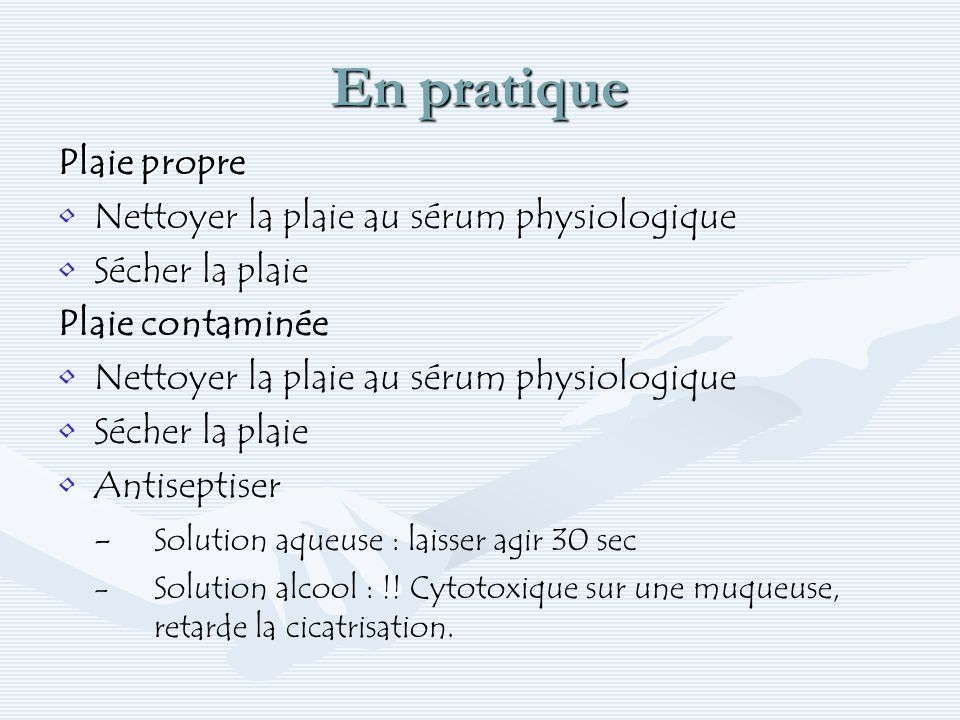 En pratique Plaie propre Nettoyer la plaie au sérum physiologiqueNettoyer la plaie au sérum physiologique Sécher la plaieSécher la plaie Plaie contami