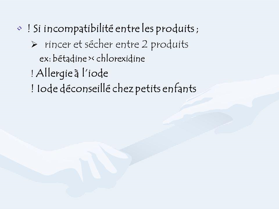 ! ;! Si incompatibilité entre les produits ; rincer et sécher entre 2 produits ex: bétadine > < chlorexidine ! Allergie à liode ! Iode déconseillé che