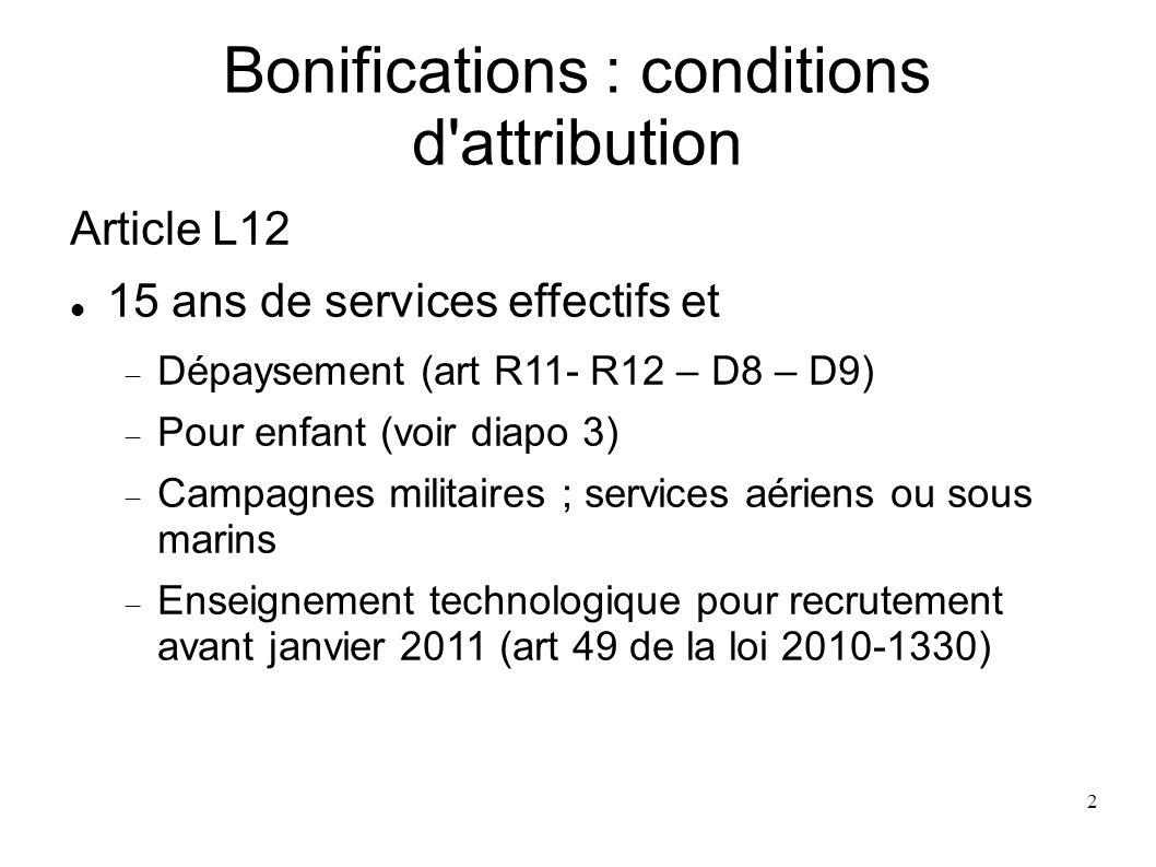 2 Bonifications : conditions d attribution Article L12 15 ans de services effectifs et Dépaysement (art R11- R12 – D8 – D9) Pour enfant (voir diapo 3) Campagnes militaires ; services aériens ou sous marins Enseignement technologique pour recrutement avant janvier 2011 (art 49 de la loi 2010-1330)