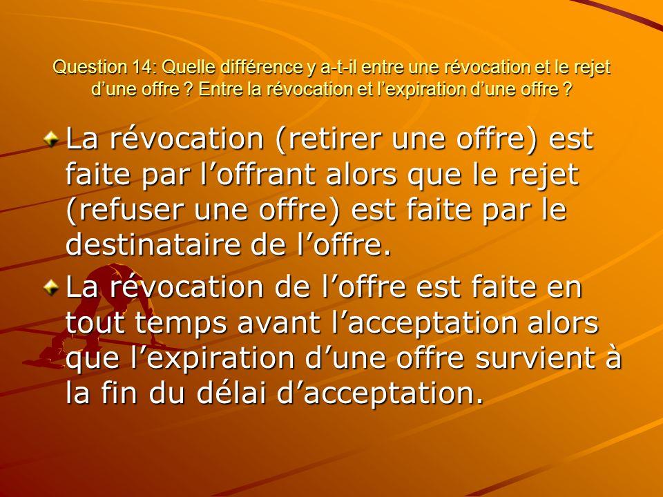 Question 14: Quelle différence y a-t-il entre une révocation et le rejet dune offre ? Entre la révocation et lexpiration dune offre ? La révocation (r
