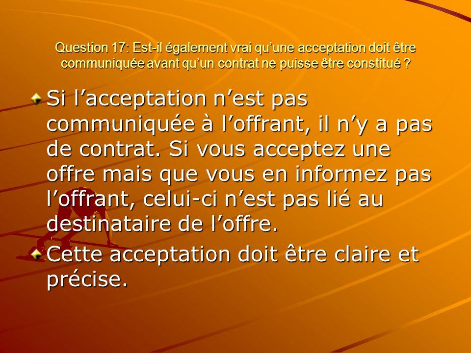 Question 17: Est-il également vrai quune acceptation doit être communiquée avant quun contrat ne puisse être constitué ? Si lacceptation nest pas comm
