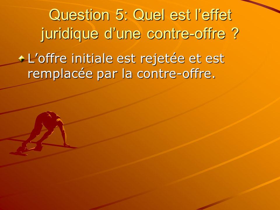 Question 5: Quel est leffet juridique dune contre-offre ? Loffre initiale est rejetée et est remplacée par la contre-offre.