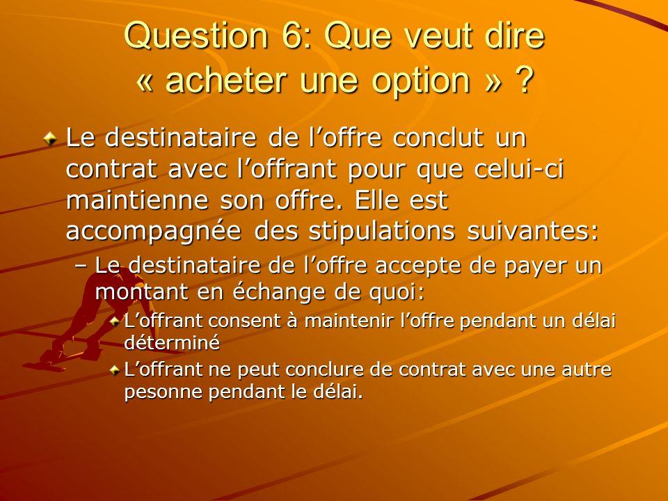 Question 6: Que veut dire « acheter une option » ? Le destinataire de loffre conclut un contrat avec loffrant pour que celui-ci maintienne son offre.