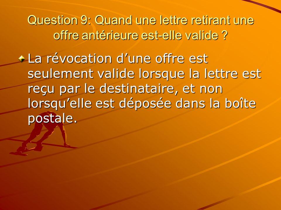 Question 9: Quand une lettre retirant une offre antérieure est-elle valide ? La révocation dune offre est seulement valide lorsque la lettre est reçu