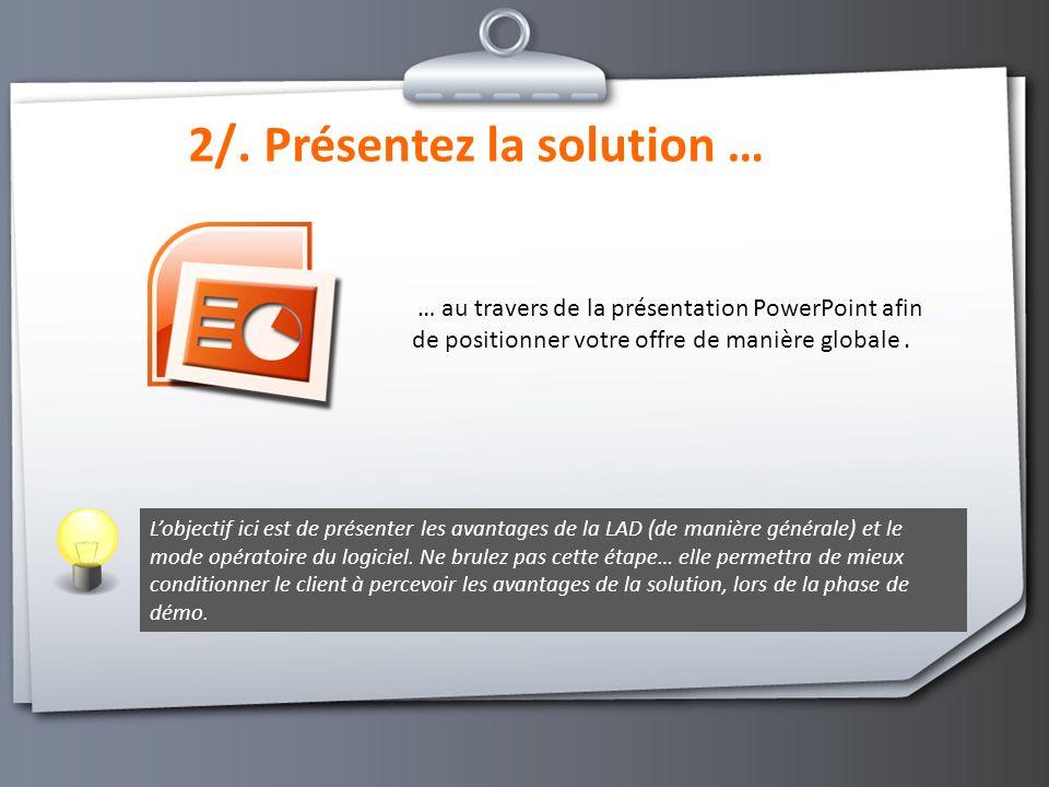 2/. Présentez la solution … … au travers de la présentation PowerPoint afin de positionner votre offre de manière globale. Lobjectif ici est de présen