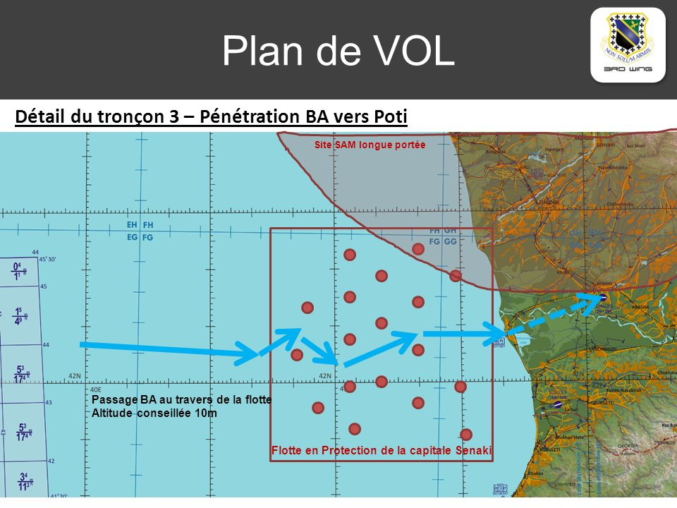 Plan de VOL Détail du tronçon 3 – Pénétration BA vers Poti Zone contrôlée Flotte en Protection de la capitale Senaki Site SAM longue portée Passage BA au travers de la flotte Altitude conseillée 10m