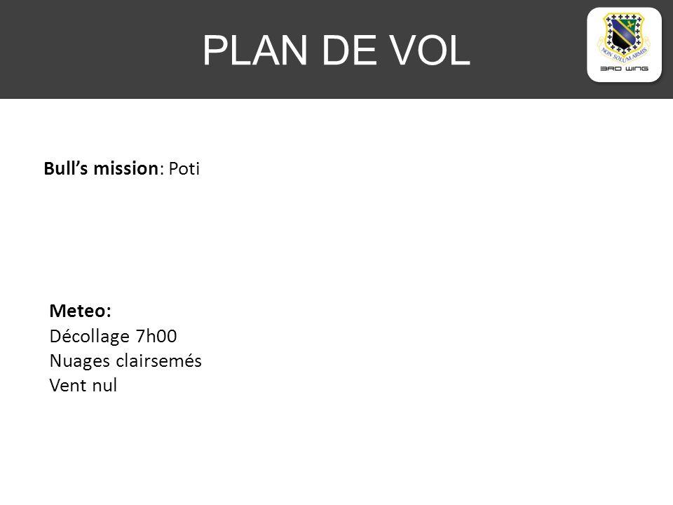 PLAN DE VOL Bulls mission: Poti Meteo: Décollage 7h00 Nuages clairsemés Vent nul