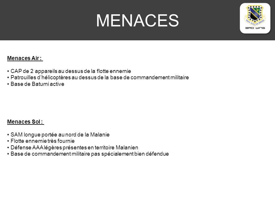 MENACES Menaces Air : CAP de 2 appareils au dessus de la flotte ennemie Patrouilles dhélicoptères au dessus de la base de commandement militaire Base de Batumi active Menaces Sol : SAM longue portée au nord de la Malanie Flotte ennemie très fournie Défense AAA légères présentes en territoire Malanien Base de commandement militaire pas spécialement bien défendue