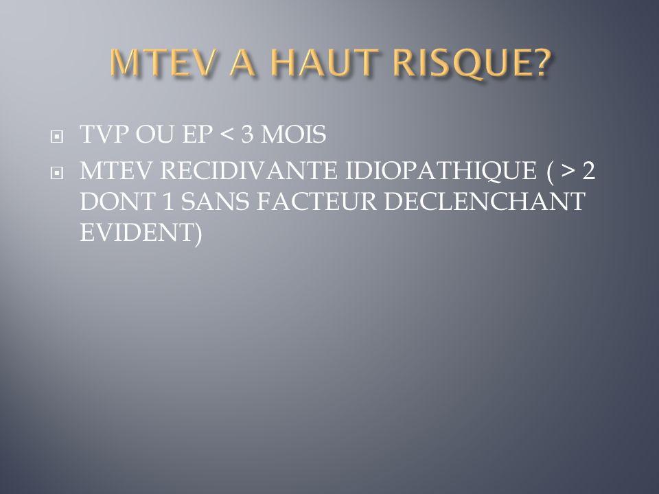 TVP OU EP < 3 MOIS MTEV RECIDIVANTE IDIOPATHIQUE ( > 2 DONT 1 SANS FACTEUR DECLENCHANT EVIDENT)