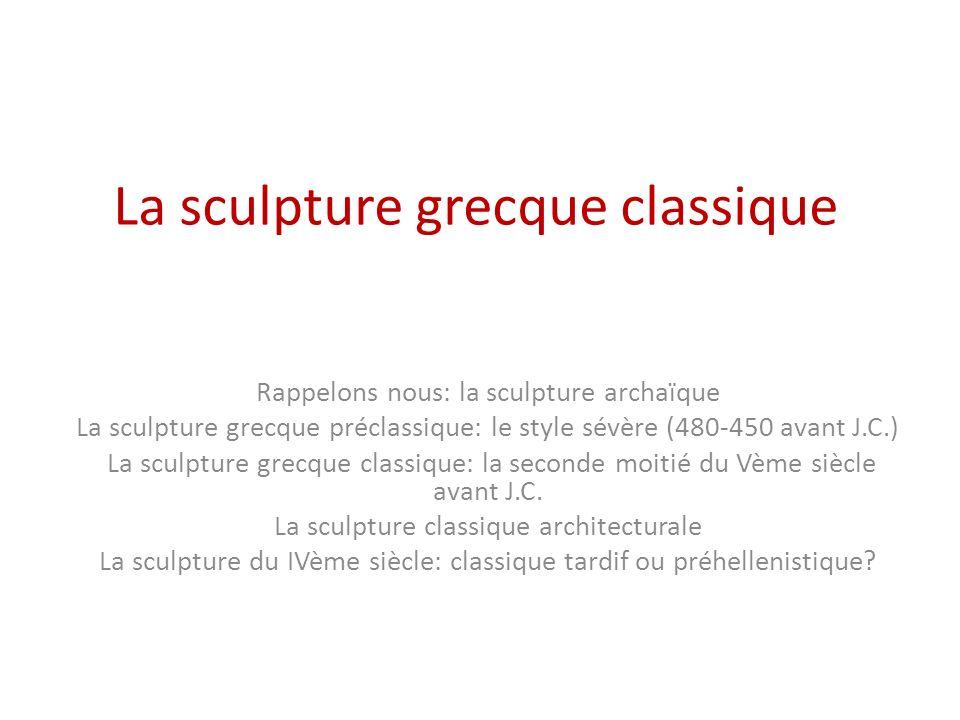 La sculpture grecque classique Rappelons nous: la sculpture archaïque La sculpture grecque préclassique: le style sévère (480-450 avant J.C.) La sculp