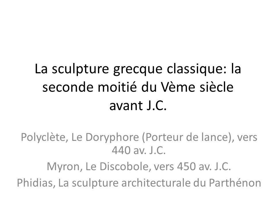 La sculpture grecque classique: la seconde moitié du Vème siècle avant J.C. Polyclète, Le Doryphore (Porteur de lance), vers 440 av. J.C. Myron, Le Di