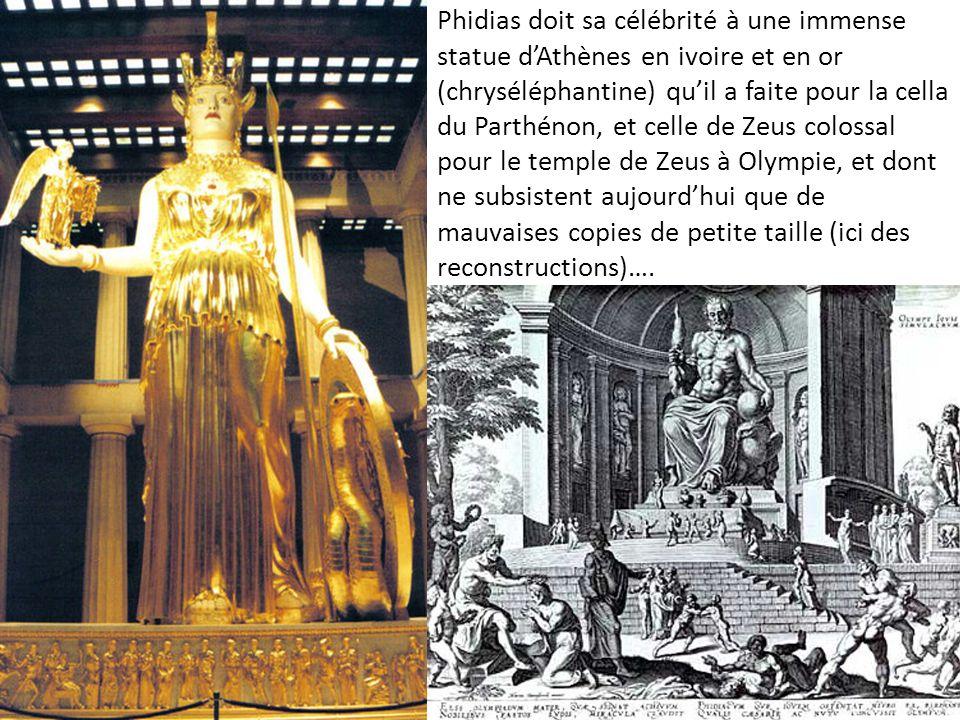 Phidias doit sa célébrité à une immense statue dAthènes en ivoire et en or (chryséléphantine) quil a faite pour la cella du Parthénon, et celle de Zeu