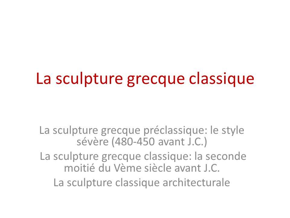 La sculpture grecque classique La sculpture grecque préclassique: le style sévère (480-450 avant J.C.) La sculpture grecque classique: la seconde moit