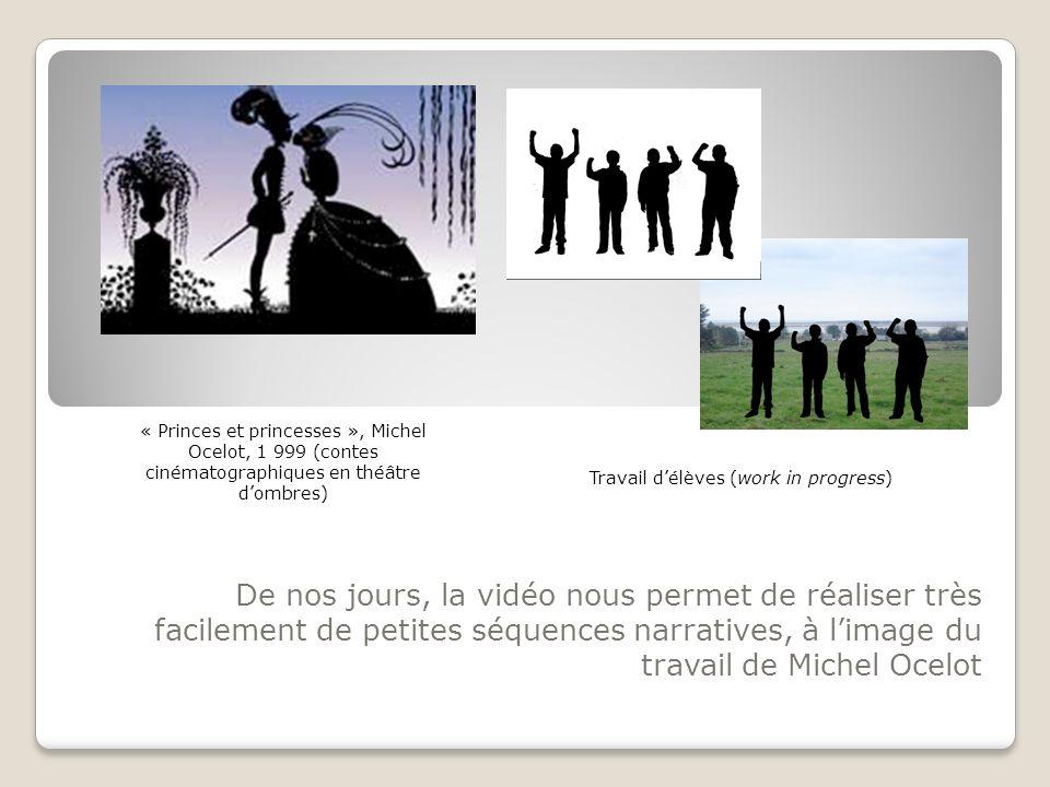 De nos jours, la vidéo nous permet de réaliser très facilement de petites séquences narratives, à limage du travail de Michel Ocelot Travail délèves (