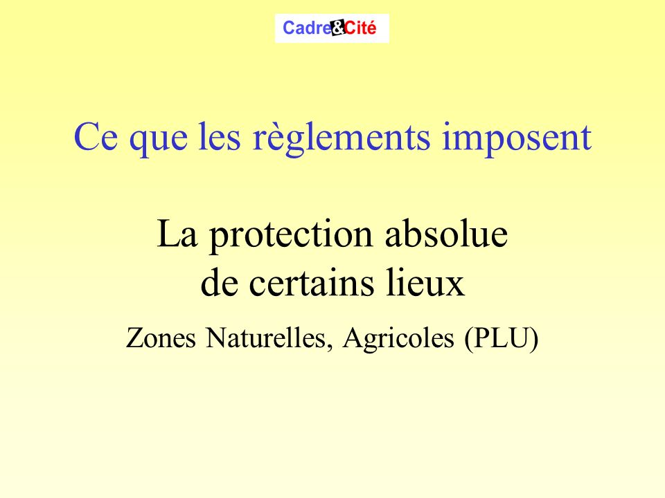 Ce que les règlements imposent La protection absolue de certains lieux Zones Naturelles, Agricoles (PLU) Cadre & Cité