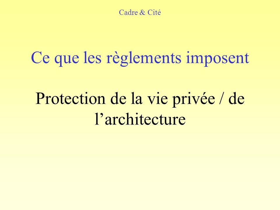 Ce que les règlements imposent Protection de la vie privée / de larchitecture Cadre & Cité