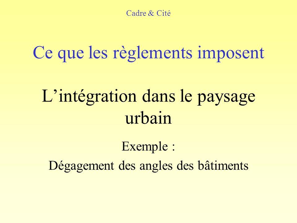 Ce que les règlements imposent Lintégration dans le paysage urbain Exemple : Dégagement des angles des bâtiments Cadre & Cité