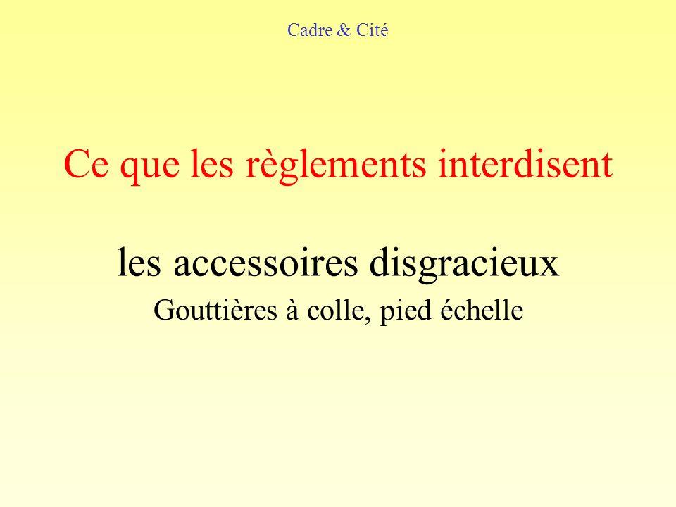 Ce que les règlements interdisent les accessoires disgracieux Gouttières à colle, pied échelle Cadre & Cité