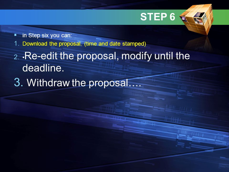 STEP 6 in Step six you can: 1. Download the proposal. (time and date stamped) 2. Re-edit the proposal, modify until the deadline. 3. Withdraw the prop