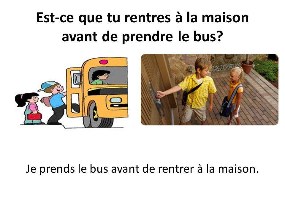 Est-ce que tu rentres à la maison avant de prendre le bus? Je prends le bus avant de rentrer à la maison.